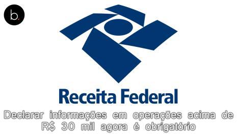 Declarar informações em operações acima de R$ 30 mil agora é obrigatório