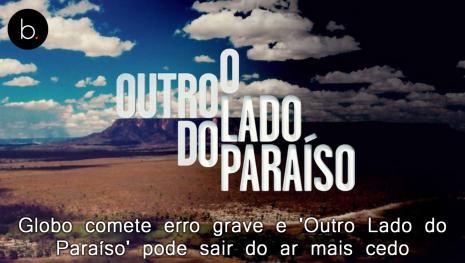 Globo comete erro grave e 'Outro Lado do Paraíso' pode sair do ar mais cedo