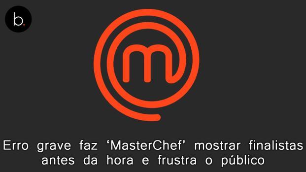 Erro grave faz 'MasterChef' mostrar finalistas antes da hora e frustra o público