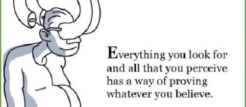 Tutto ciò che cerchi e tutto ciò che percepisci è un modo di dimostrare ciò in cui credi.